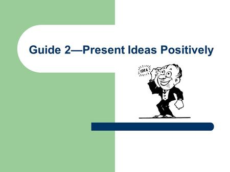 Guide 2—Present Ideas Positively. Disagree But Do Not be Disagreeable Being able to disagree without being disagreeable is an art. Good writers learn.