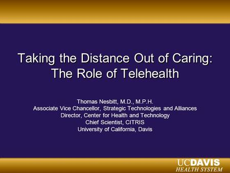 Taking the Distance Out of Caring: The Role of Telehealth Thomas Nesbitt, M.D., M.P.H. Associate Vice Chancellor, Strategic Technologies and Alliances.
