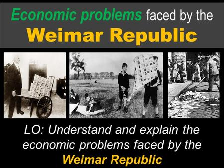 Economic problems faced by the Weimar Republic LO: Understand and explain the economic problems faced by the Weimar Republic.