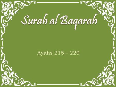 Ayahs 215 – 220. They ask you, [O Muhammad], what they should spend. Say, Whatever you spend of good is [to be] for parents and relatives and orphans.