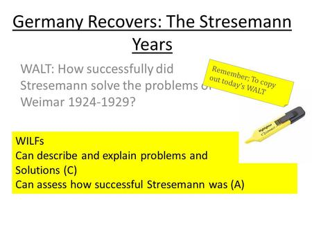 Germany Recovers: The Stresemann Years WALT: How successfully did Stresemann solve the problems of Weimar 1924-1929? WILFs Can describe and explain problems.
