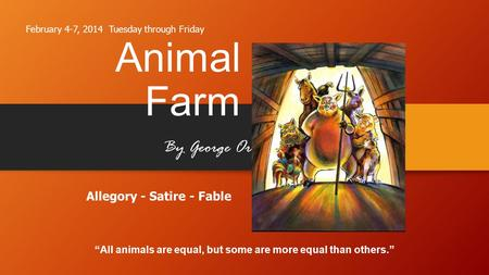 "Animal Farm By George Orwell ""All animals are equal, but some are more equal than others."" Allegory - Satire - Fable February 4-7, 2014 Tuesday through."