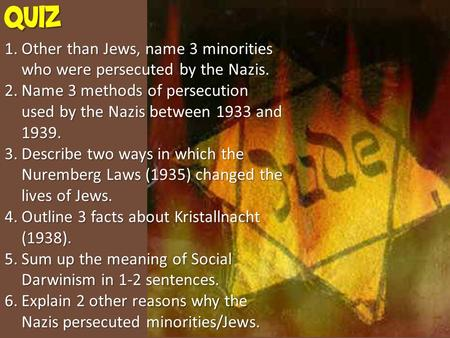 QUIZ 1.Other than Jews, name 3 minorities who were persecuted by the Nazis. 2.Name 3 methods of persecution used by the Nazis between 1933 and 1939. 3.Describe.