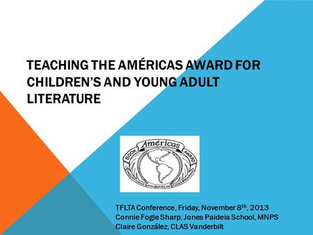 TEACHING THE AMÉRICAS AWARD FOR CHILDREN'S AND YOUNG ADULT LITERATURE TFLTA Conference, Friday, November 8 th, 2013 Connie Fogle Sharp, Jones Paideia School,