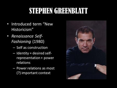"STEPHEN GREENBLATT Introduced term ""New Historicism"" Renaissance Self- Fashioning (1980) – Self as construction – Identity = desired self- representation."