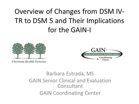 Overview of Changes from DSM IV- TR to DSM 5 and Their Implications for the GAIN-I Barbara Estrada, MS GAIN Senior Clinical and Evaluation Consultant GAIN.