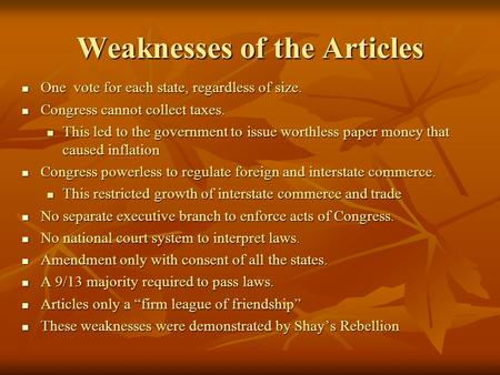 Weaknesses of the Articles One vote for each state, regardless of size. One vote for each state, regardless of size. Congress cannot collect taxes. Congress.