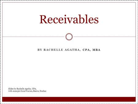 CPA, MBA BY RACHELLE AGATHA, CPA, MBA Receivables Slides by Rachelle Agatha, CPA, with excerpts from Warren, Reeve, Duchac.