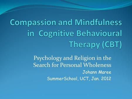 Psychology and Religion in the Search for Personal Wholeness Johann Maree SummerSchool, UCT, Jan. 2012.