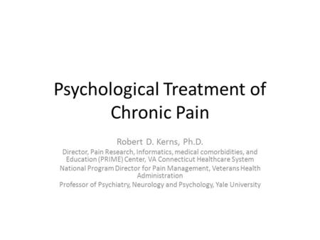 Psychological Treatment of Chronic Pain Robert D. Kerns, Ph.D. Director, Pain Research, Informatics, medical comorbidities, and Education (PRIME) Center,