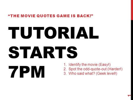 "TUTORIAL STARTS 7PM ""THE MOVIE QUOTES GAME IS BACK!"" 1 1.Identify the movie (Easy!) 2.Spot the odd-quote-out (Harder!) 3.Who said what? (Geek level!)"