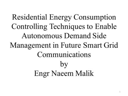 Residential Energy Consumption Controlling Techniques to Enable Autonomous Demand Side Management in Future Smart Grid Communications by Engr Naeem Malik.