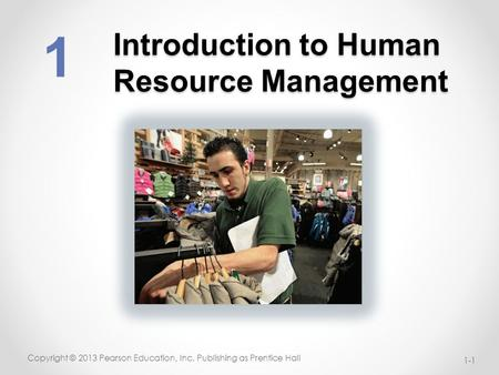 Introduction to Human Resource Management 1-1 Copyright © 2013 Pearson Education, Inc. Publishing as Prentice Hall 1.