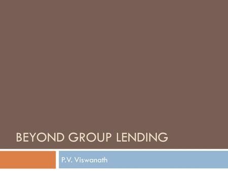 BEYOND GROUP <strong>LENDING</strong> P.V. Viswanath. Learning Goals  What are some problems with group <strong>lending</strong>?  What can a model of individual loans with costly debt.