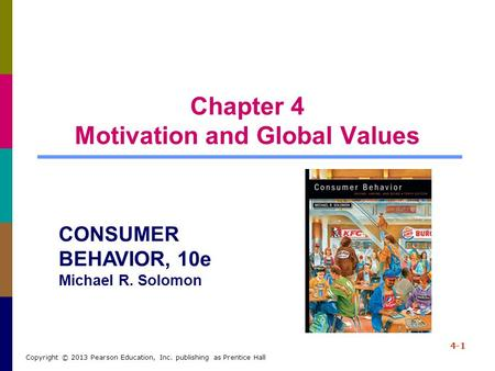 Chapter 4 Motivation and Global Values 4-1 Copyright © 2013 Pearson Education, Inc. publishing as Prentice Hall CONSUMER BEHAVIOR, 10e Michael R. Solomon.