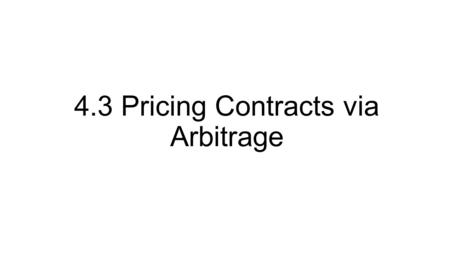 4.3 Pricing Contracts via Arbitrage. 4.3.1 An Example in Options Pricing Suppose that the nominal interest rate is r, and consider the following model.