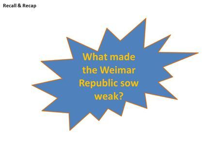 Recall & Recap What made the Weimar Republic sow weak?
