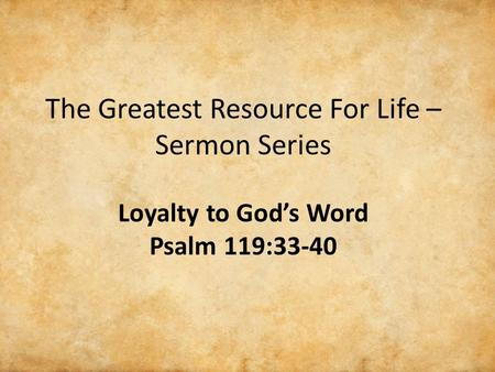The Greatest Resource For Life – Sermon Series Loyalty to God's Word Psalm 119:33-40.