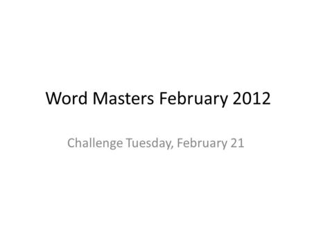 Word Masters February 2012 Challenge Tuesday, February 21.