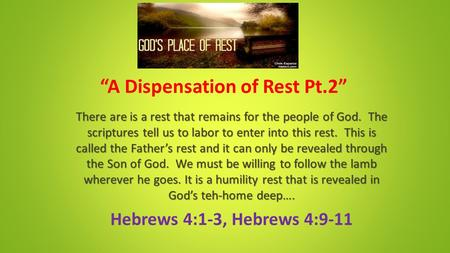 """A Dispensation of Rest Pt.2"" There are is a rest that remains for the people of God. The scriptures tell us to labor to enter into this rest. This is."