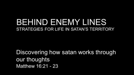 BEHIND ENEMY LINES STRATEGIES FOR LIFE IN SATAN'S TERRITORY Discovering how satan works through our thoughts Matthew 16:21 - 23.