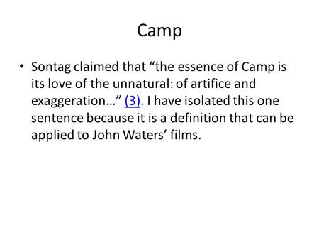 "Camp Sontag claimed that ""the essence of Camp is its love of the unnatural: of artifice and exaggeration…"" (3). I have isolated this one sentence because."
