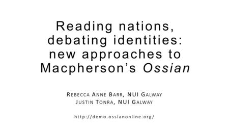 Reading nations, debating identities: new approaches to Macpherson's Ossian R EBECCA A NNE B ARR, NUI G ALWAY J USTIN T ONRA, NUI G ALWAY