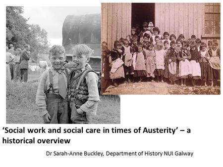 'Social work and social care in times of Austerity' – a historical overview Dr Sarah-Anne Buckley, Department of History NUI Galway.