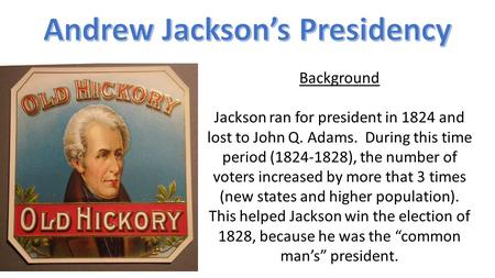 Background Jackson ran for president in 1824 and lost to John Q. Adams. During this time period (1824-1828), the number of voters increased by more that.