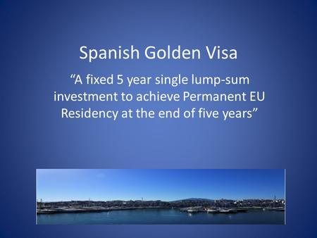 "Spanish Golden Visa ""A fixed 5 year single lump-sum investment to achieve Permanent EU Residency at the end of five years"""