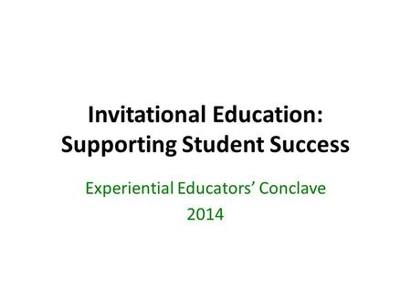 Invitational Education: Supporting Student Success Experiential Educators' Conclave 2014.