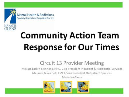 Community Action Team Response for Our Times Circuit 13 Provider Meeting Melissa Larkin-Skinner, LMHC, Vice President Inpatient & Residential Services.