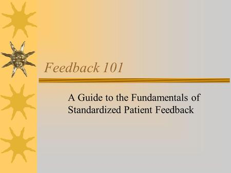 Feedback 101 A Guide to the Fundamentals of Standardized Patient Feedback.