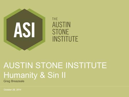 October 29, 2014 AUSTIN STONE INSTITUTE Humanity & Sin II Greg Breazeale.