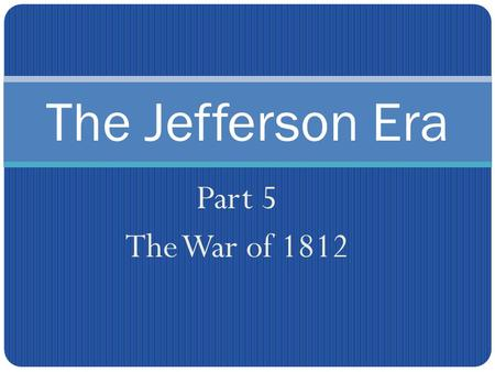 The Jefferson Era Part 5 The War of 1812. Many Americans were excited to hear about the declaration of war against Britain. Some called for an attack.