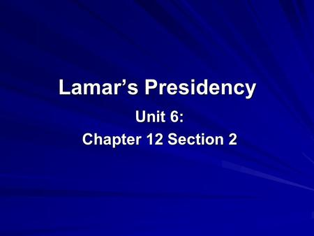 Lamar's Presidency Unit 6: Chapter 12 Section 2. Mirabeau Lamar Becomes President Texans elected Lamar president when Houston's term ended in 1838. Improving.