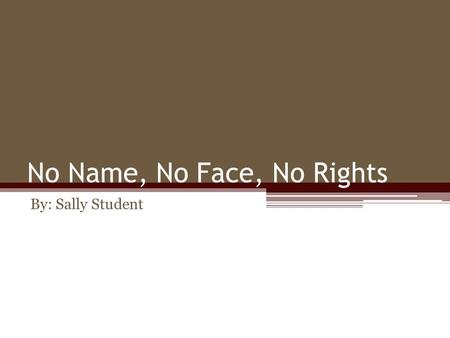 No Name, No Face, No Rights By: Sally Student. What Will Be Covered Introducing the Injustice -Abuse -Lack of Opportunity -Inequality -Suicide Attempts.