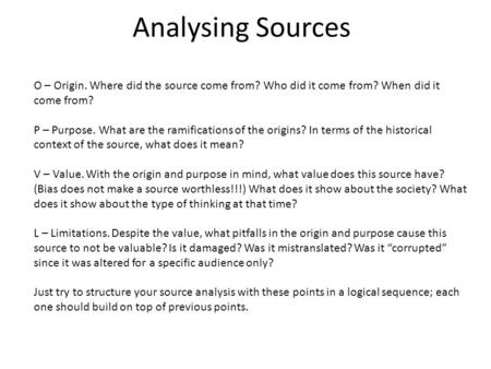Analysing Sources O – Origin. Where did the source come from? Who did it come from? When did it come from? P – Purpose. What are the ramifications of the.