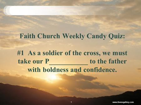 Faith Church Weekly Candy Quiz: #1 As a soldier of the cross, we must take our P___________ to the father with boldness and confidence. www.themegallery.com1.