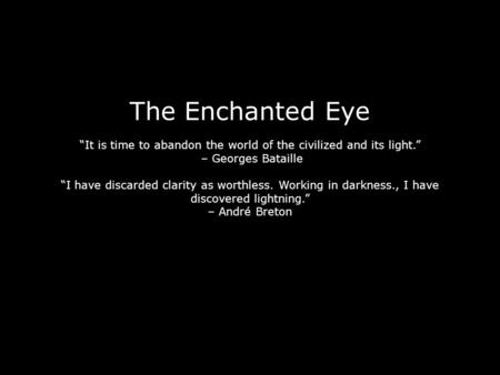"The Enchanted Eye ""It is time to abandon the world of the civilized and its light."" – Georges Bataille ""I have discarded clarity as worthless. Working."