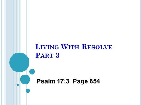 L IVING W ITH R ESOLVE P ART 3 Psalm 17:3 Page 854.