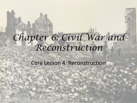 Chapter 6: Civil War and Reconstruction Core Lesson 4: Reconstruction.