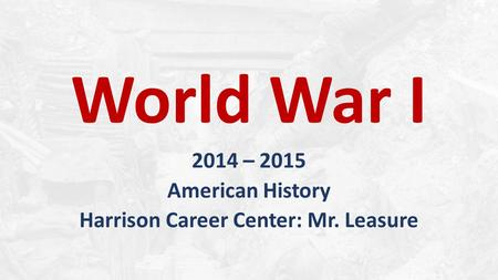 World War I 2014 – 2015 American History Harrison Career Center: Mr. Leasure.