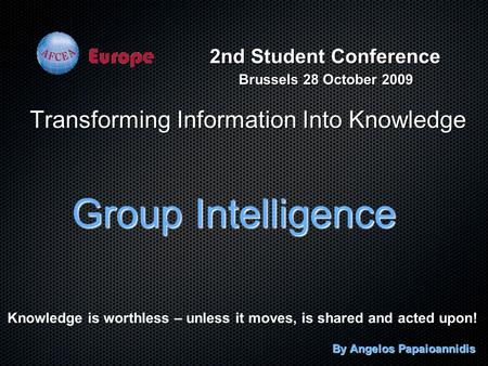 Transforming Information Into Knowledge Group Intelligence By Angelos Papaioannidis Knowledge is worthless – unless it moves, is shared and acted upon!
