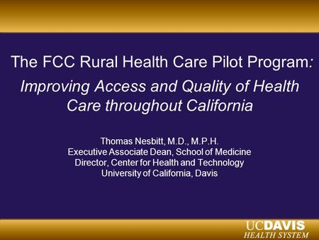 The FCC Rural Health Care Pilot Program: Improving Access and Quality of Health Care throughout California Thomas Nesbitt, M.D., M.P.H. Executive Associate.