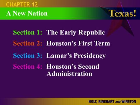 Section 1:The Early Republic Section 2:Houston's First Term Section 3:Lamar's Presidency Section 4:Houston's Second Administration CHAPTER 12 A New Nation.