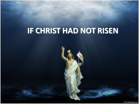 IF CHRIST HAD NOT RISEN If Christ is not risen, our preaching is empty.