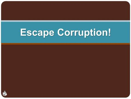 Escape Corruption!. Corruption Rotten, to putrefy, decay Ruined, worthless, James 5:2 Moral defilement of the heart and conduct, Mark 7:14-23 2.