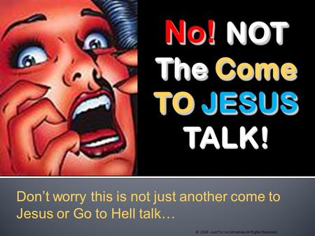 No! NOT The Come TO JESUS TO JESUS TALK! No! NOT The Come TO JESUS TO JESUS TALK! Don't worry this is not just another come to Jesus or Go to Hell talk…
