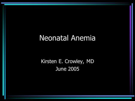 Neonatal Anemia Kirsten E. Crowley, MD June 2005.
